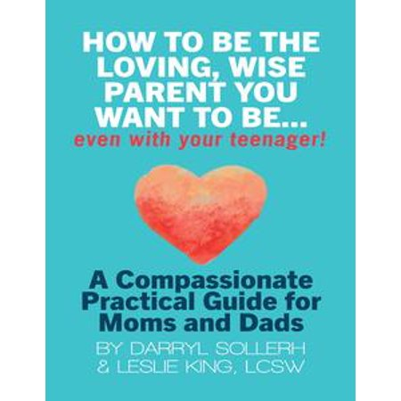 How to Be the Loving, Wise Parent You Want to Be...Even With Your Teenager!: A Compassionate, Practical Guide for Moms and Dads - - Diy Halloween Costumes For Mom And Dad
