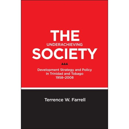 The Underachieving Society: Development Strategy and Policy in Trinidad and Tobago, 1958-2008 - (Secondary School Curriculum In Trinidad And Tobago)