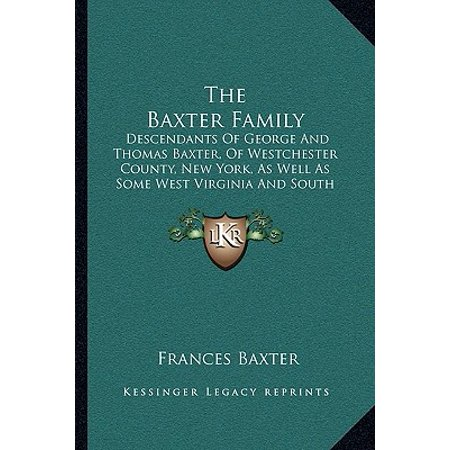 The Baxter Family : Descendants of George and Thomas Baxter, of Westchester County, New York, as Well as Some West Virginia and South Carolina Lines