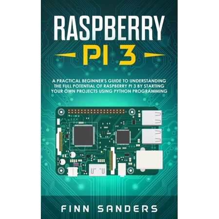 Raspberry Pi 3: A Practical Beginner's Guide To Understanding The Full Potential Of Raspberry Pi 3 By Starting Your Own Projects Using Python Programming -