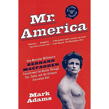 Mr. America : How Muscular Millionaire Bernarr Macfadden Transformed the Nation Through Sex, Salad, and the Ultimate Starvation