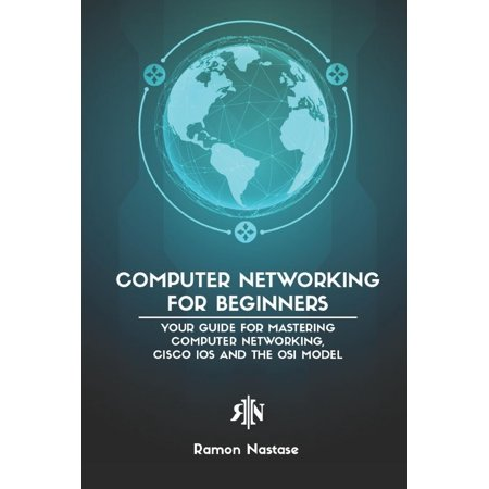 Computer Networking: Computer Networking for Beginners: Your Guide for Mastering Computer Networking, Cisco IOS and the OSI Model (Importance Of Osi Model In Computer Networking)