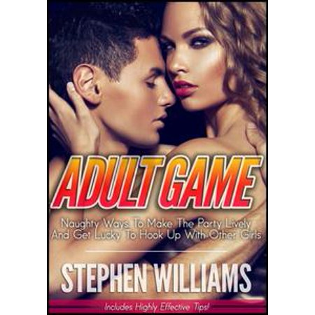 Adult Game: Naughty Ways To Make The Party Lively And Get Lucky To Hook Up With Other Girls - eBook (Naughty Halloween Party Games For Adults)