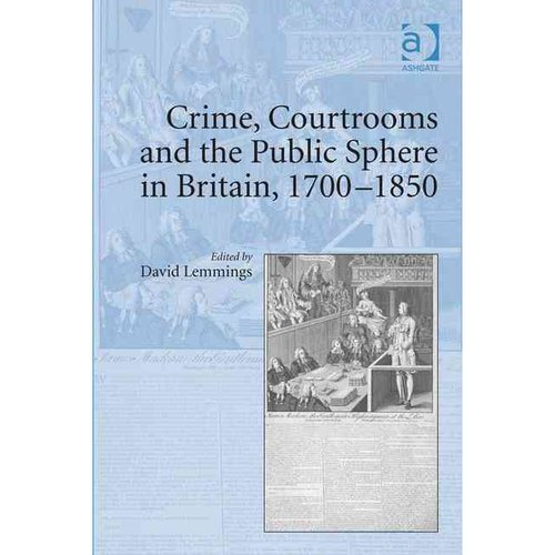Crime, Courtrooms and the Public Sphere in Britain, 1700-1850