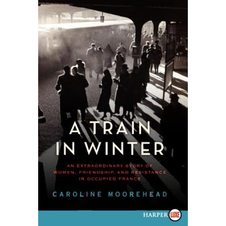 Lady Train - A Train in Winter : An Extraordinary Story of Women, Friendship, and Resistance in Occupied France
