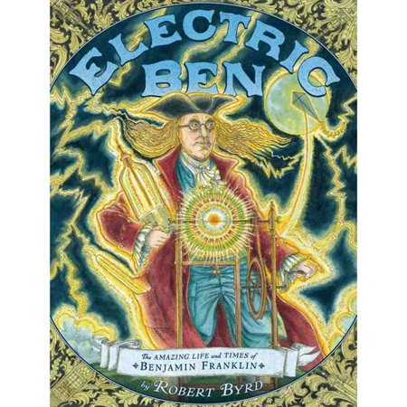Electric Ben  The Amazing Life And Times Of Benjamin Franklin