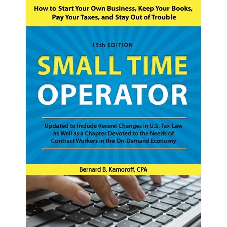 Small Time Operator : How to Start Your Own Business, Keep Your Books, Pay Your Taxes, and Stay Out of