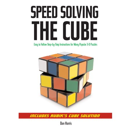 Speedsolving the Cube : Easy-To-Follow, Step-By-Step Instructions for Many Popular 3-D (Easy Steps To Solve A Rubix Cube)