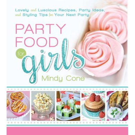 Party Food for Girls : Lovely and Luscious Recipes, Party Ideas, and Styling Tips for Your Next Event