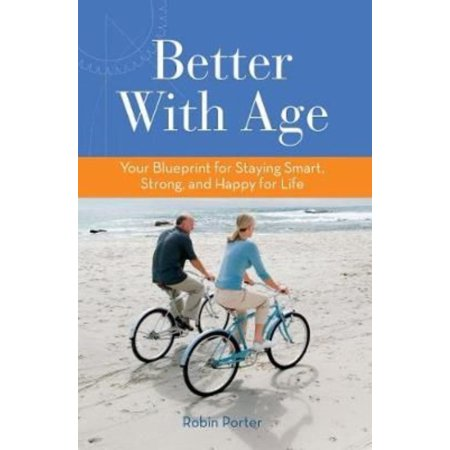 Better With Age  Your Blueprint For Staying Smart  Strong  And Happy For Life
