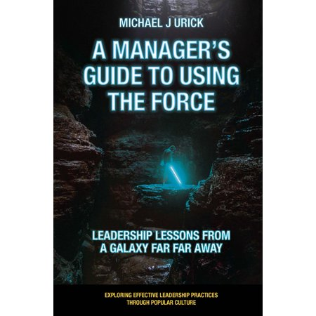 Exploring Effective Leadership Practices Through Popular Culture: A Manager's Guide to Using the Force : Leadership Lessons from a Galaxy Far Far Away (Paperback)