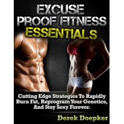 Excuse Proof Fitness Essentials: Cutting Edge Strategies To Rapidly Burn Fat, Reprogram Your Genetics, and Stay Sexy Forever. - eBook