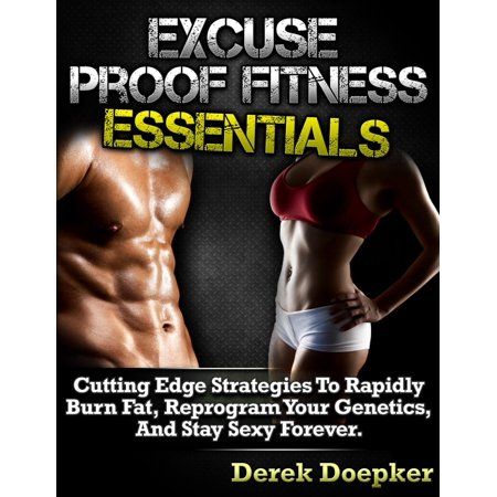Excuse Proof Fitness Essentials: Cutting Edge Strategies To Rapidly Burn Fat, Reprogram Your Genetics, and Stay Sexy Forever. -