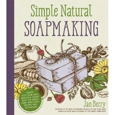 Simple   Natural Soapmaking  Create 100  Pure And Beautiful Soaps With The Nerdy Farm Wifes Easy Recipes And Techniques