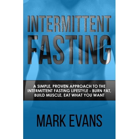 Intermittent Fasting : A Simple, Proven Approach to the Intermittent Fasting Lifestyle - Burn Fat, Build Muscle, Eat What You Want -
