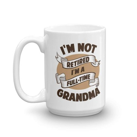 I'm Not Retired I'm A Full Time Grandma Funny Retirement Quote Coffee & Tea Gift Mug For A Grandmother, Grammy, Grammie, Grumpy, Gigi Or Nana (15oz) ()