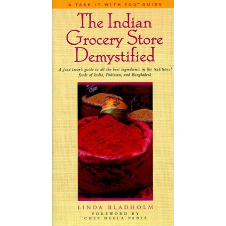 The Indian Grocery Store Demystified : A Food Lover's Guide to All the Best Ingredients in the Traditional Foods of India, Pakistan and