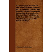 A Genealogical Account of the Mayo and Elton Families of the Counties of Wilts and Hereford - With an Appendix, Containing Genealogies for the Most Part Not Hitherto Published of Certain Families Allied by Marriage to the Family of Mayo.