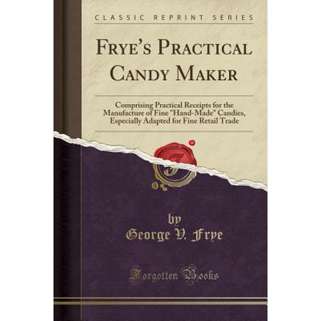 Frye's Practical Candy Maker : Comprising Practical Receipts for the Manufacture of Fine Hand-Made Candies, Especially Adapted for Fine Retail Trade (Classic Reprint) (Hands On Trade)