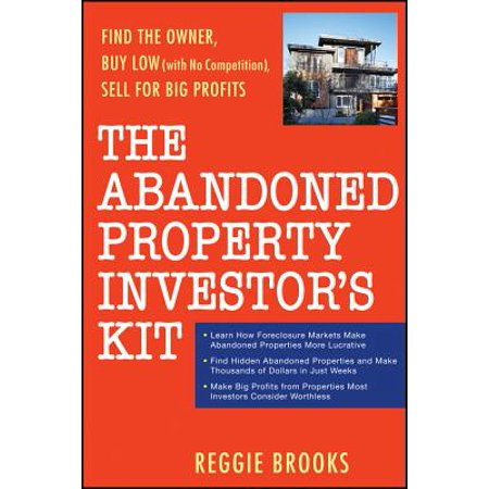 The Abandoned Property Investor's Kit : Find the Owner, Buy Low (with No Competition), Sell for Big