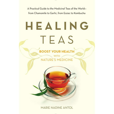 Healing Teas : A Practical Guide to the Medicinal Teas of the World -- from Chamomile to Garlic, from Essiac to