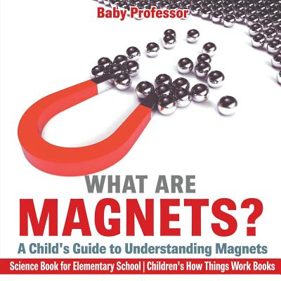 What Are Magnets? a Child's Guide to Understanding Magnets - Science Book for Elementary School Children's How Things Work Books