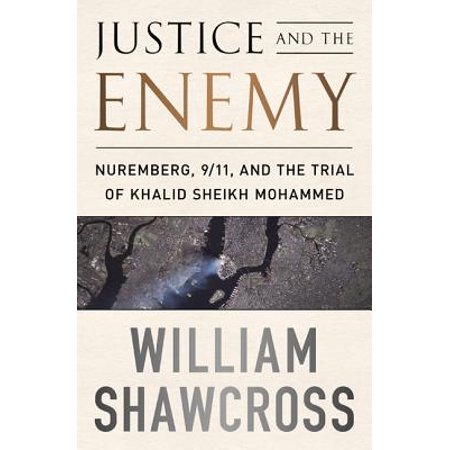 Justice and the Enemy : Nuremberg, 9/11, and the Trial of Khalid Sheikh (Hh Sheikh Mohammed Bin Rashid Al Maktoum)