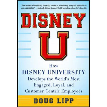 Disney U  How Disney University Develops The Worlds Most Engaged  Loyal  And Customer Centric Employees