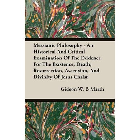Messianic Philosophy - An Historical and Critical Examination of the Evidence for the Existence, Death, Resurrection, Ascension, and Divinity of Jesus
