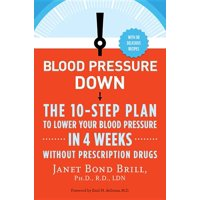 Blood Pressure Down : The 10-Step Plan to Lower Your Blood Pressure in 4 Weeks--Without Prescription Drugs
