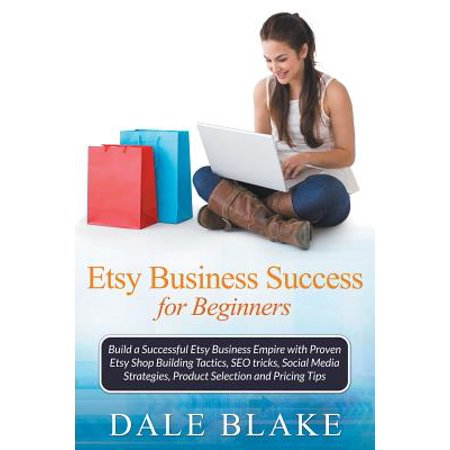 Etsy Business Success For Beginners  Build A Successful Etsy Business Empire With Proven Etsy Shop Building Tactics  Seo Tricks  Social Media Strategi