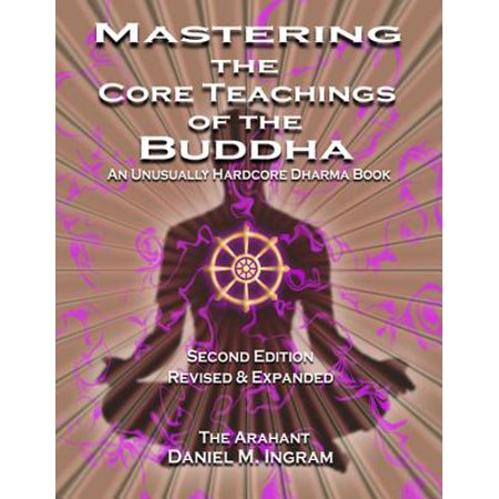 Mastering the Core Teachings of the Buddha : An Unusually Hardcore Dharma Book (Second Edition Revised and Expanded)