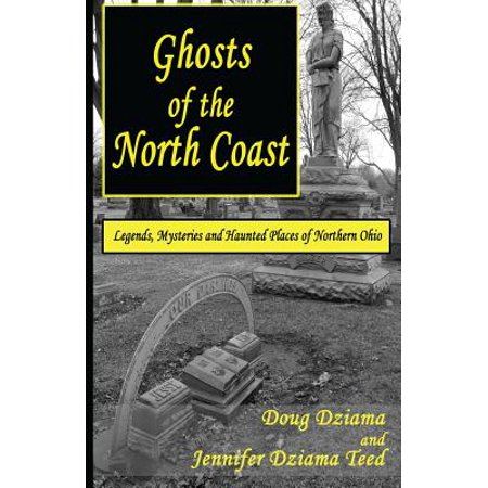 Ghosts of the North Coast : Legends, Tales and Haunted Places of Northern Ohio