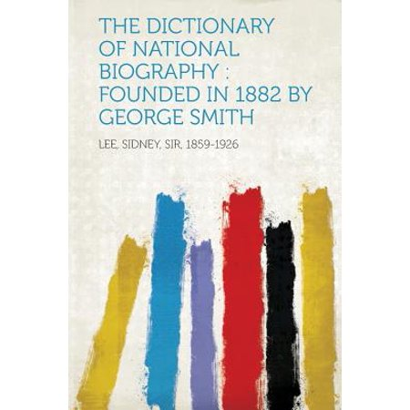 The Dictionary of National Biography : Founded in 1882 by George Smith (1882 Dictionary)