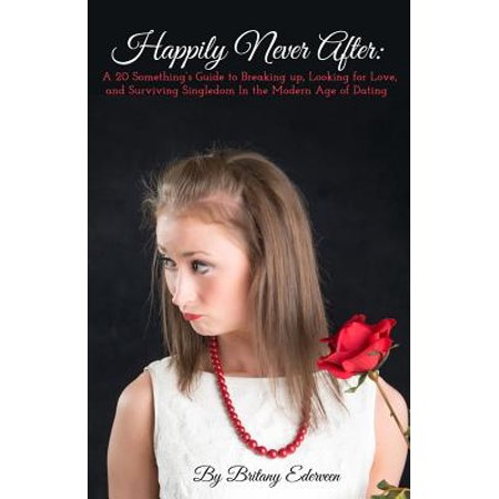 Happily Never After : A 20-Something's Guide to Breaking Up, Looking for Love, and Surviving Singledom in the Modern Age of