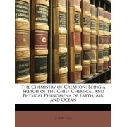 The Chemistry of Creation: Being a Sketch of the Chief Chemical and Physical Phenomena of Earth, Air