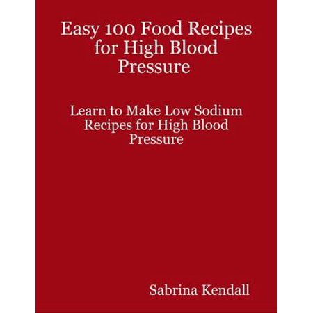Easy 100 Food Recipes for High Blood Pressure Learn to Make Low Sodium Recipes for High Blood Pressure - (Best Food For Low Blood Sugar Attack)