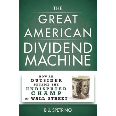 The Great American Dividend Machine : How an Outsider Became the Undisputed Champ of Wall Street
