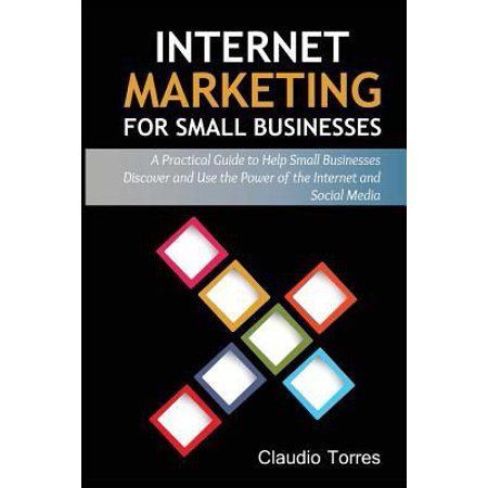 Internet Marketing For Small Businesses  A Practical Guide To Help Small Businesses Discover And Use The Power Of The Internet And Social Media