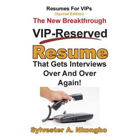 Resumes For Vips  Special Edition   The New Breakthrough Vip Reserved Resume That Gets Interviews Over And Over Again