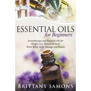 Essential Oils for Beginners: Aromatherapy and Essential Oils for Weight Loss, Natural Remedy, Stress Relief, Body Massage and Beauty (Paperback)
