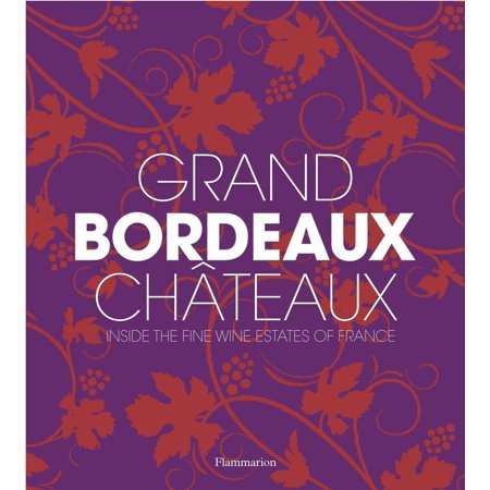 Fine French Wines - Grand Bordeaux Châteaux : Inside the Fine Wine Estates of France