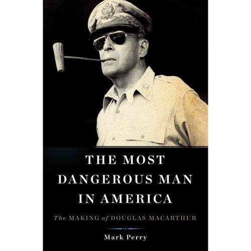 The Most Dangerous Man in America: The Making of Douglas Macarthur