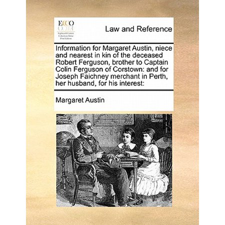 Information for Margaret Austin, Niece and Nearest in Kin of the Deceased Robert Ferguson, Brother to Captain Colin Ferguson of Corstown : And for Joseph Faichney Merchant in Perth, Her Husband, for His Interest: