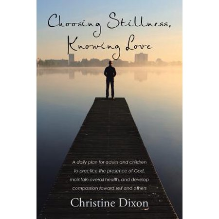 Choosing Stillness, Knowing Love : A Daily Plan for Adults and Children to Practice the Presence of God, Maintain Overall Health, and Develop Compassion Toward Self and Others Choosing Stillness, Knowing Love: A daily plan for adults and children to practice the presence of God, maintain overall health, and develop compassio...