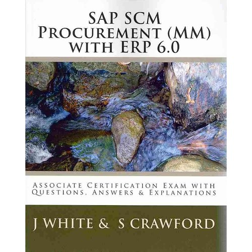 Sap Scm Procurement (Mm) With Erp 6.0: Associate Certification Exam With Questions, Answers & Explanations
