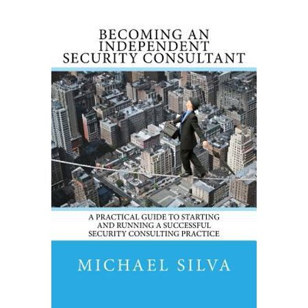 Becoming An Independent Security Consultant  A Practical Guide To Starting And Running A Successful Security Consulting Practice