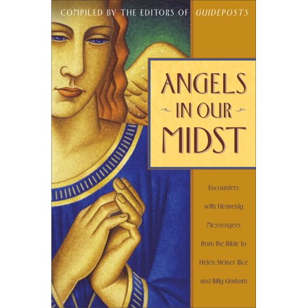 Angels in Our Midst : Encounters with Heavenly Messengers from the Bible to Helen Steiner Rice and Billy Graham
