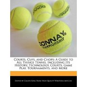 Courts, Cups, and Chops : A Guide to All Things Tennis, Including Its History, Technology, Courts, Game Play, Tournaments, and More