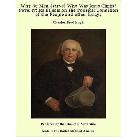 Why do Men Starve? Who Was Jesus Christ? Poverty: Its Effects on the Political Condition of the People and other Essays -